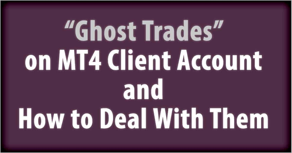 Ghost Trades on MT4 Client Account and How to Deal With Them