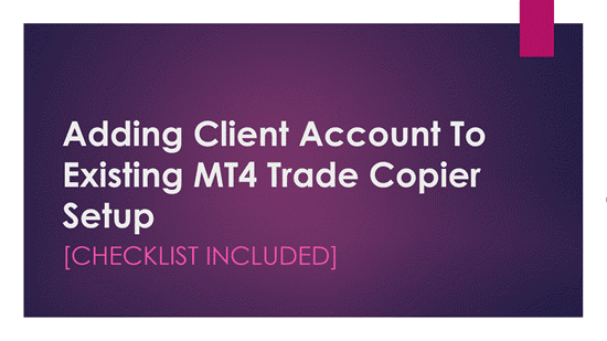 Adding Client Account To Existing MT4 Trade Copier Setup [Checklist included]